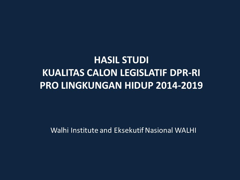 HASIL STUDI KUALITAS CALON LEGISLATIF DPR-RI PRO LINGKUNGAN HIDUP 2014-2019 Walhi Institute and Eksekutif Nasional WALHI