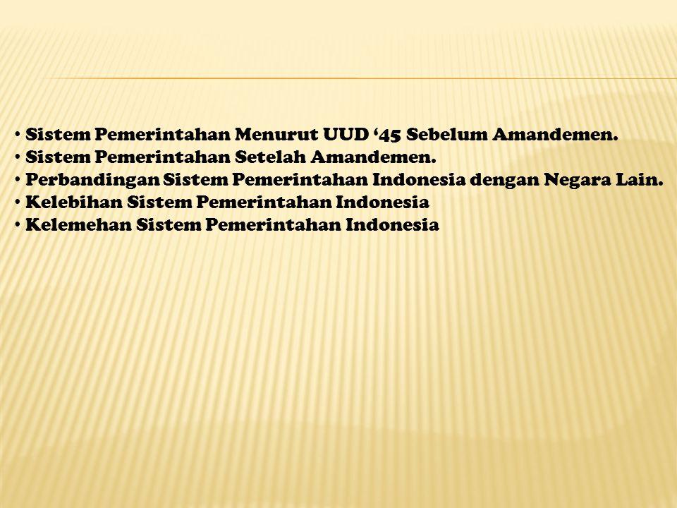 Sistem Pemerintahan Menurut UUD '45 Sebelum Amandemen. Sistem Pemerintahan Setelah Amandemen. Perbandingan Sistem Pemerintahan Indonesia dengan Negara