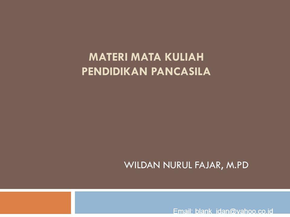 MATERI MATA KULIAH PENDIDIKAN PANCASILA WILDAN NURUL FAJAR, M.PD Email: blank_idan@yahoo.co.id