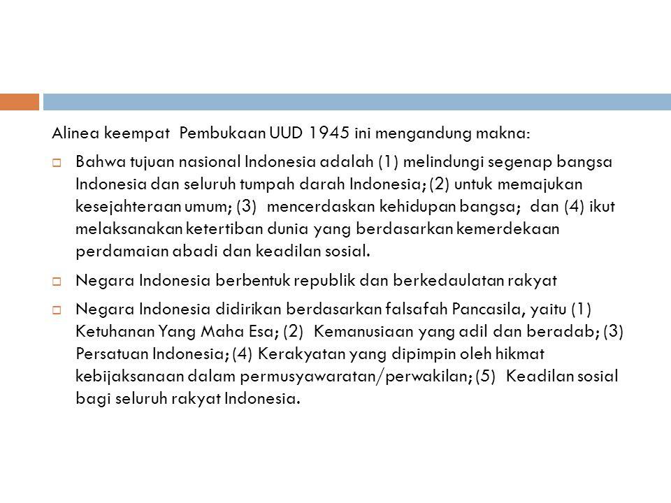 Alinea keempat Pembukaan UUD 1945 ini mengandung makna:  Bahwa tujuan nasional Indonesia adalah (1) melindungi segenap bangsa Indonesia dan seluruh tumpah darah Indonesia; (2) untuk memajukan kesejahteraan umum; (3) mencerdaskan kehidupan bangsa; dan (4) ikut melaksanakan ketertiban dunia yang berdasarkan kemerdekaan perdamaian abadi dan keadilan sosial.