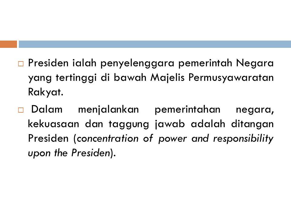  Presiden ialah penyelenggara pemerintah Negara yang tertinggi di bawah Majelis Permusyawaratan Rakyat.  Dalam menjalankan pemerintahan negara, keku