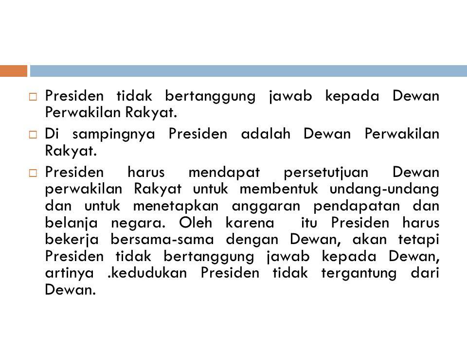  Presiden tidak bertanggung jawab kepada Dewan Perwakilan Rakyat.  Di sampingnya Presiden adalah Dewan Perwakilan Rakyat.  Presiden harus mendapat