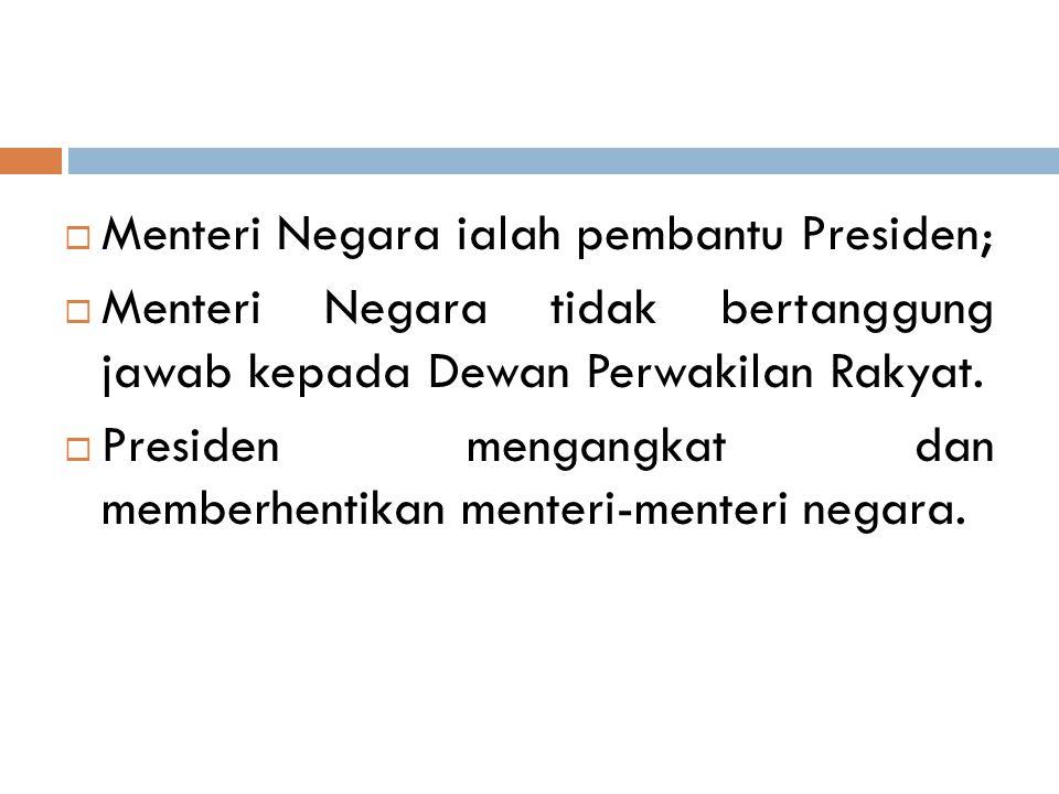  Menteri Negara ialah pembantu Presiden;  Menteri Negara tidak bertanggung jawab kepada Dewan Perwakilan Rakyat.  Presiden mengangkat dan memberhen