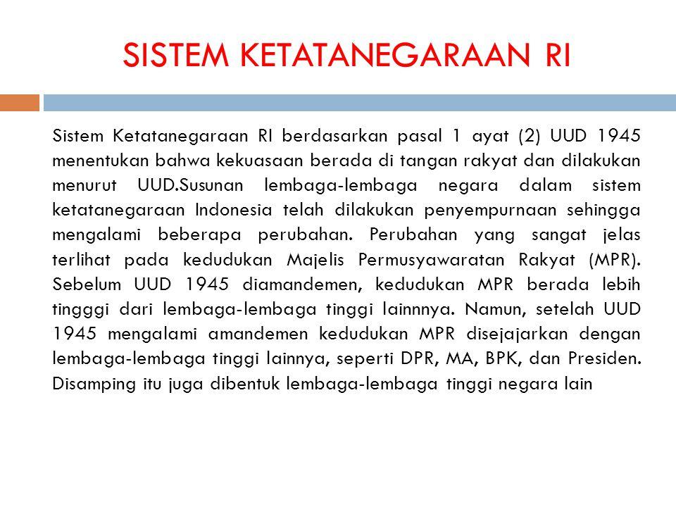 SISTEM KETATANEGARAAN RI Sistem Ketatanegaraan RI berdasarkan pasal 1 ayat (2) UUD 1945 menentukan bahwa kekuasaan berada di tangan rakyat dan dilakukan menurut UUD.Susunan lembaga-lembaga negara dalam sistem ketatanegaraan Indonesia telah dilakukan penyempurnaan sehingga mengalami beberapa perubahan.