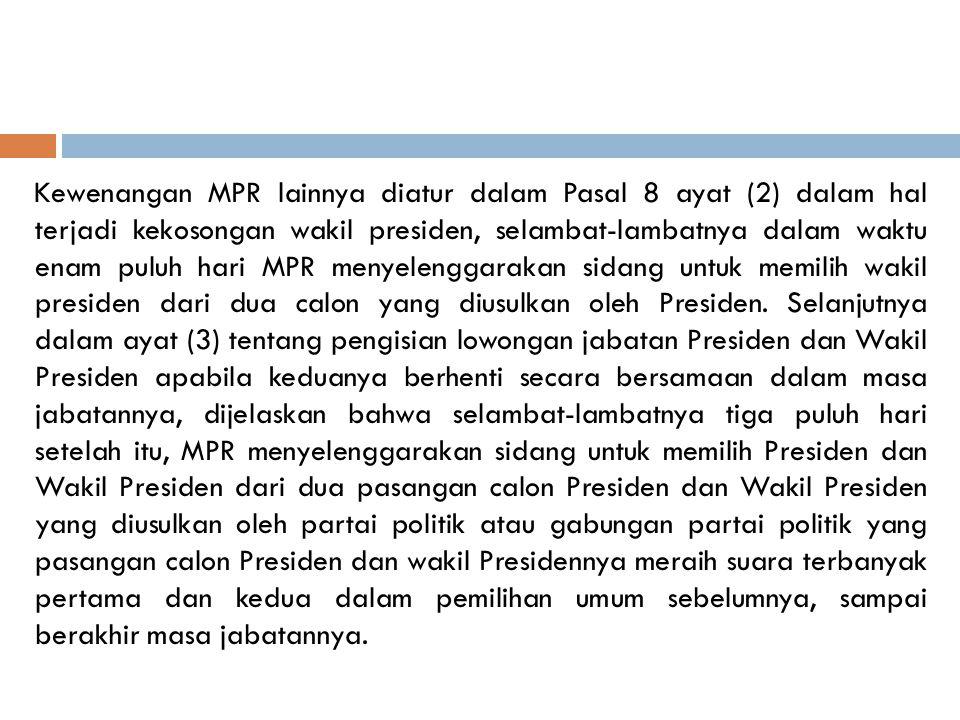Kewenangan MPR lainnya diatur dalam Pasal 8 ayat (2) dalam hal terjadi kekosongan wakil presiden, selambat-lambatnya dalam waktu enam puluh hari MPR menyelenggarakan sidang untuk memilih wakil presiden dari dua calon yang diusulkan oleh Presiden.