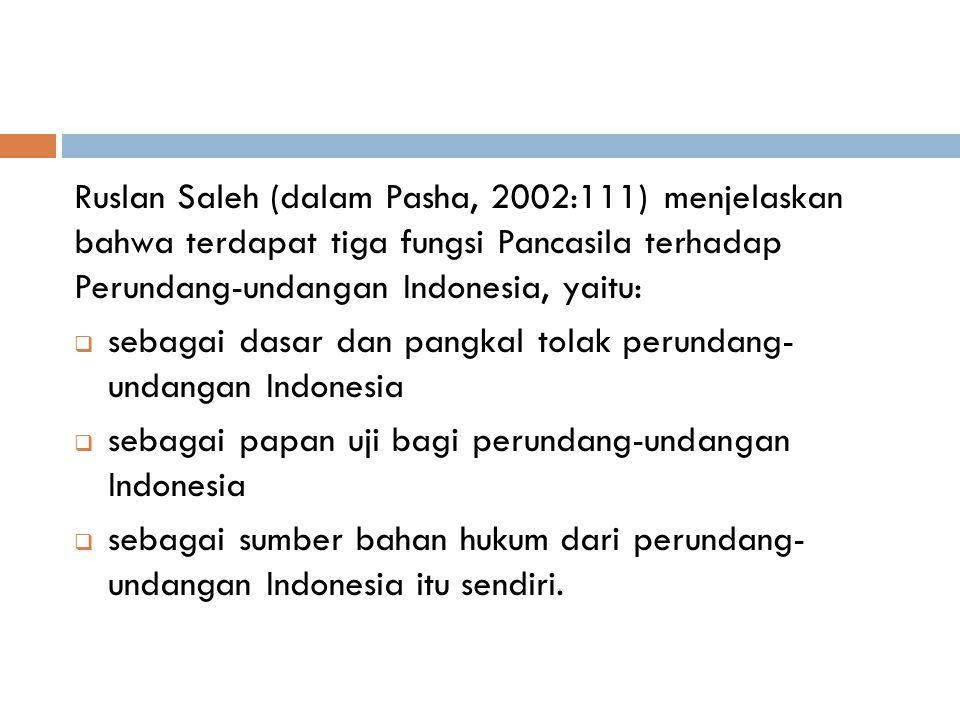 Ruslan Saleh (dalam Pasha, 2002:111) menjelaskan bahwa terdapat tiga fungsi Pancasila terhadap Perundang-undangan Indonesia, yaitu:  sebagai dasar dan pangkal tolak perundang- undangan Indonesia  sebagai papan uji bagi perundang-undangan Indonesia  sebagai sumber bahan hukum dari perundang- undangan Indonesia itu sendiri.