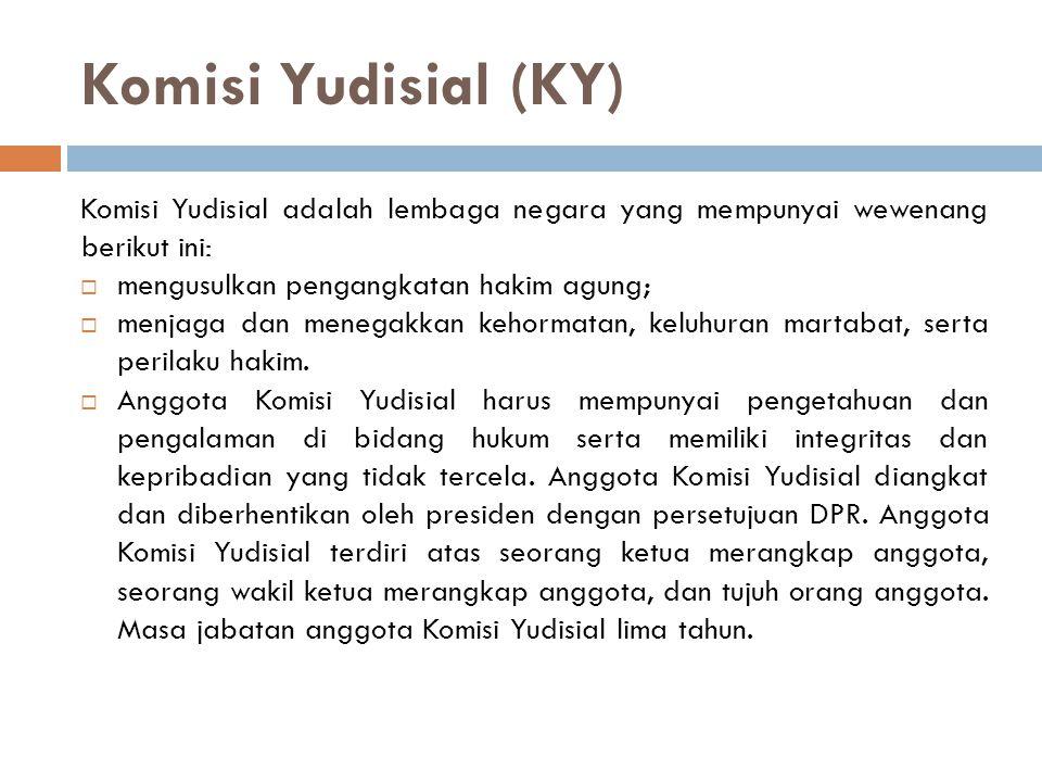 Komisi Yudisial (KY) Komisi Yudisial adalah lembaga negara yang mempunyai wewenang berikut ini:  mengusulkan pengangkatan hakim agung;  menjaga dan menegakkan kehormatan, keluhuran martabat, serta perilaku hakim.