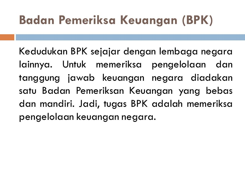 Badan Pemeriksa Keuangan (BPK) Kedudukan BPK sejajar dengan lembaga negara lainnya. Untuk memeriksa pengelolaan dan tanggung jawab keuangan negara dia