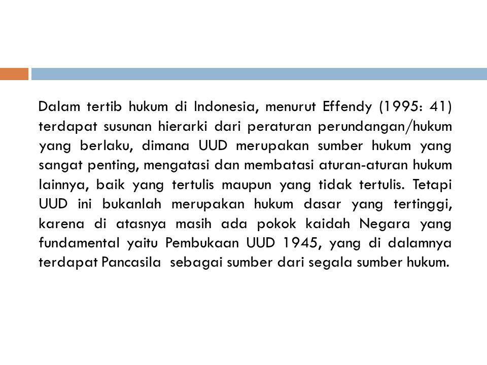 Dalam tertib hukum di Indonesia, menurut Effendy (1995: 41) terdapat susunan hierarki dari peraturan perundangan/hukum yang berlaku, dimana UUD merupa