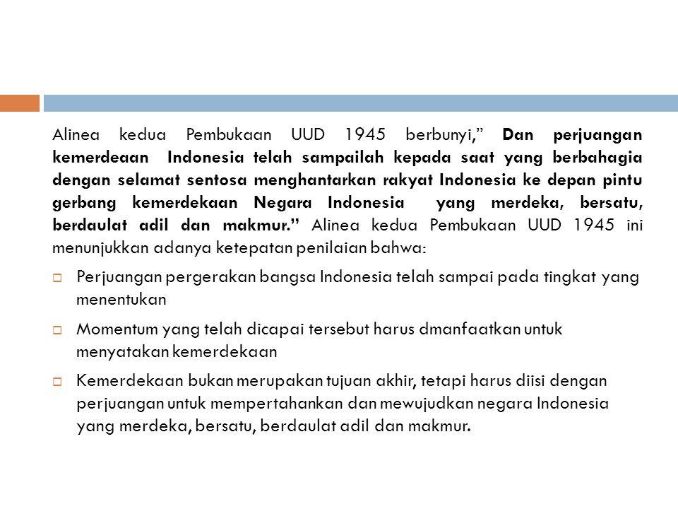 Alinea kedua Pembukaan UUD 1945 berbunyi, Dan perjuangan kemerdeaan Indonesia telah sampailah kepada saat yang berbahagia dengan selamat sentosa menghantarkan rakyat Indonesia ke depan pintu gerbang kemerdekaan Negara Indonesia yang merdeka, bersatu, berdaulat adil dan makmur. Alinea kedua Pembukaan UUD 1945 ini menunjukkan adanya ketepatan penilaian bahwa:  Perjuangan pergerakan bangsa Indonesia telah sampai pada tingkat yang menentukan  Momentum yang telah dicapai tersebut harus dmanfaatkan untuk menyatakan kemerdekaan  Kemerdekaan bukan merupakan tujuan akhir, tetapi harus diisi dengan perjuangan untuk mempertahankan dan mewujudkan negara Indonesia yang merdeka, bersatu, berdaulat adil dan makmur.