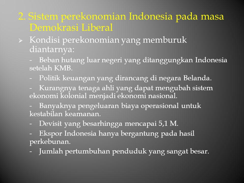 2. Sistem perekonomian Indonesia pada masa Demokrasi Liberal  Kondisi perekonomian yang memburuk diantarnya: -Beban hutang luar negeri yang ditanggun