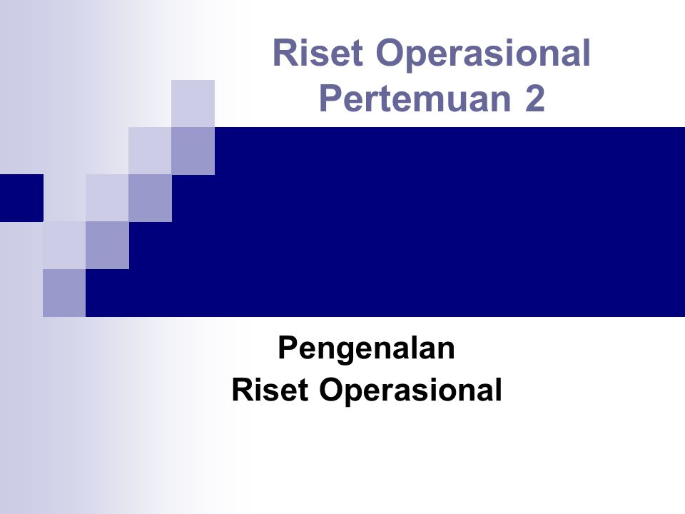 Riset Operasional Pertemuan 2 Pengenalan Riset Operasional