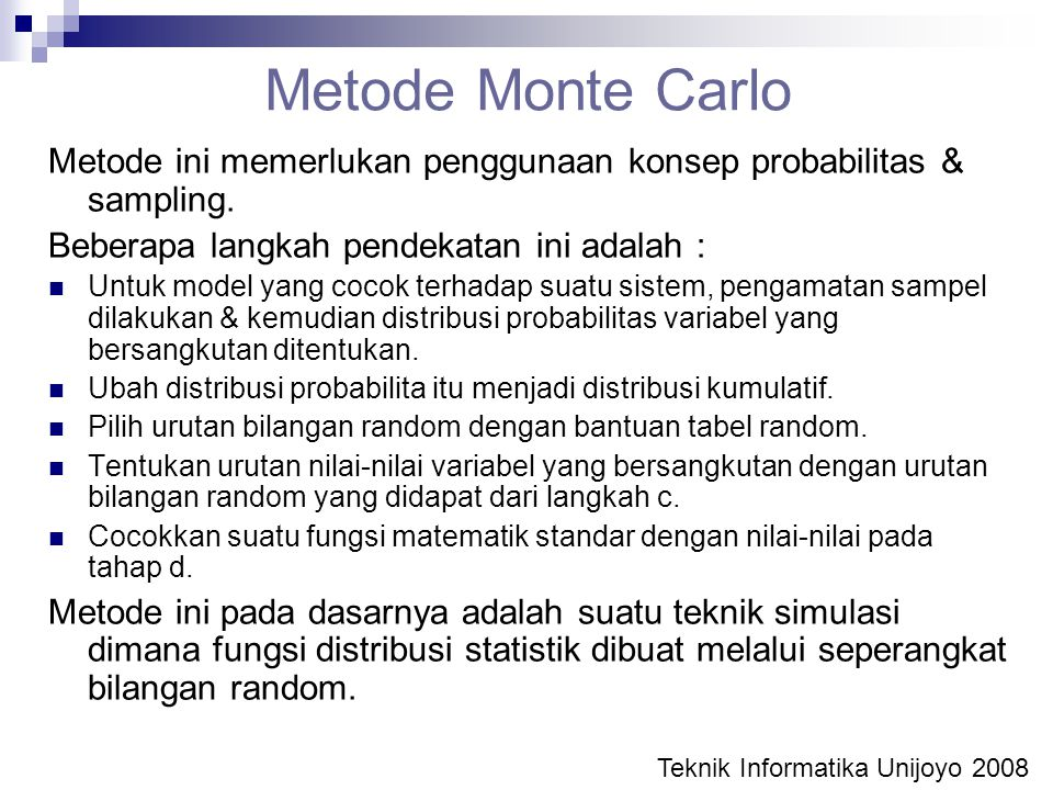 Metode Monte Carlo Metode ini memerlukan penggunaan konsep probabilitas & sampling. Beberapa langkah pendekatan ini adalah : Untuk model yang cocok te