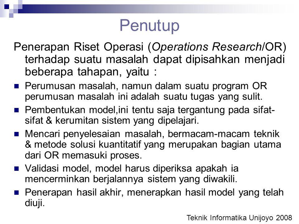 Penutup Penerapan Riset Operasi (Operations Research/OR) terhadap suatu masalah dapat dipisahkan menjadi beberapa tahapan, yaitu : Perumusan masalah,
