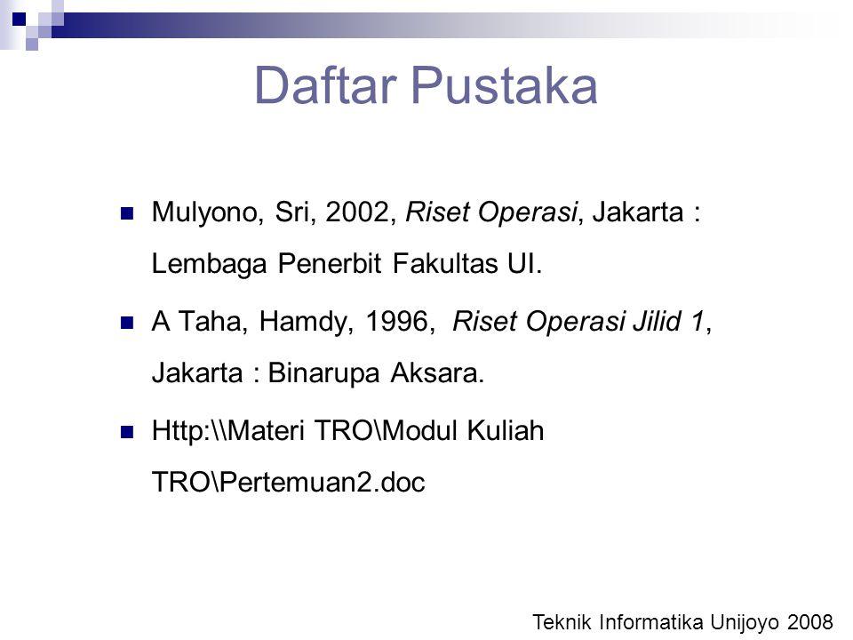 Daftar Pustaka Mulyono, Sri, 2002, Riset Operasi, Jakarta : Lembaga Penerbit Fakultas UI. A Taha, Hamdy, 1996, Riset Operasi Jilid 1, Jakarta : Binaru