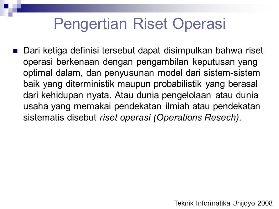 Pengertian Riset Operasi Dari ketiga definisi tersebut dapat disimpulkan bahwa riset operasi berkenaan dengan pengambilan keputusan yang optimal dalam