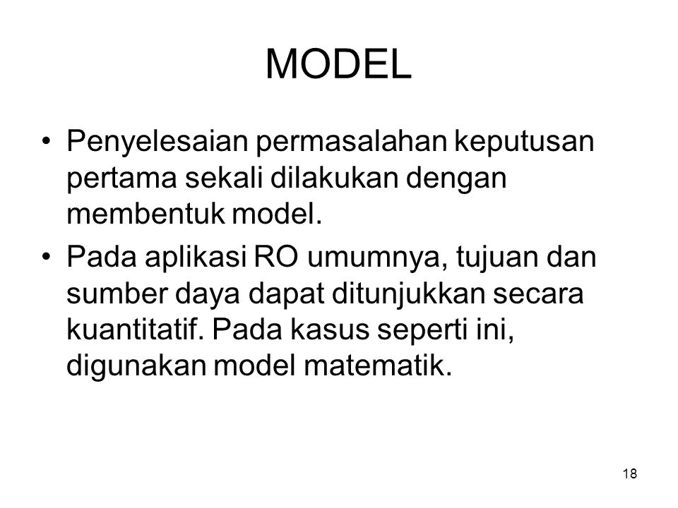 18 MODEL Penyelesaian permasalahan keputusan pertama sekali dilakukan dengan membentuk model. Pada aplikasi RO umumnya, tujuan dan sumber daya dapat d