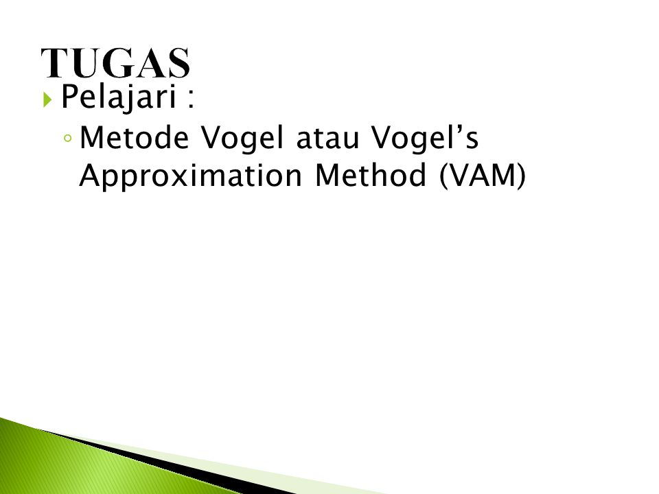  Pelajari : ◦ Metode Vogel atau Vogel's Approximation Method (VAM)