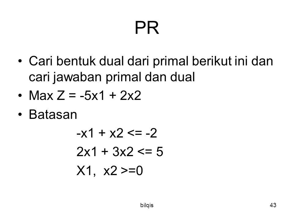bilqis43 PR Cari bentuk dual dari primal berikut ini dan cari jawaban primal dan dual Max Z = -5x1 + 2x2 Batasan -x1 + x2 <= -2 2x1 + 3x2 <= 5 X1, x2