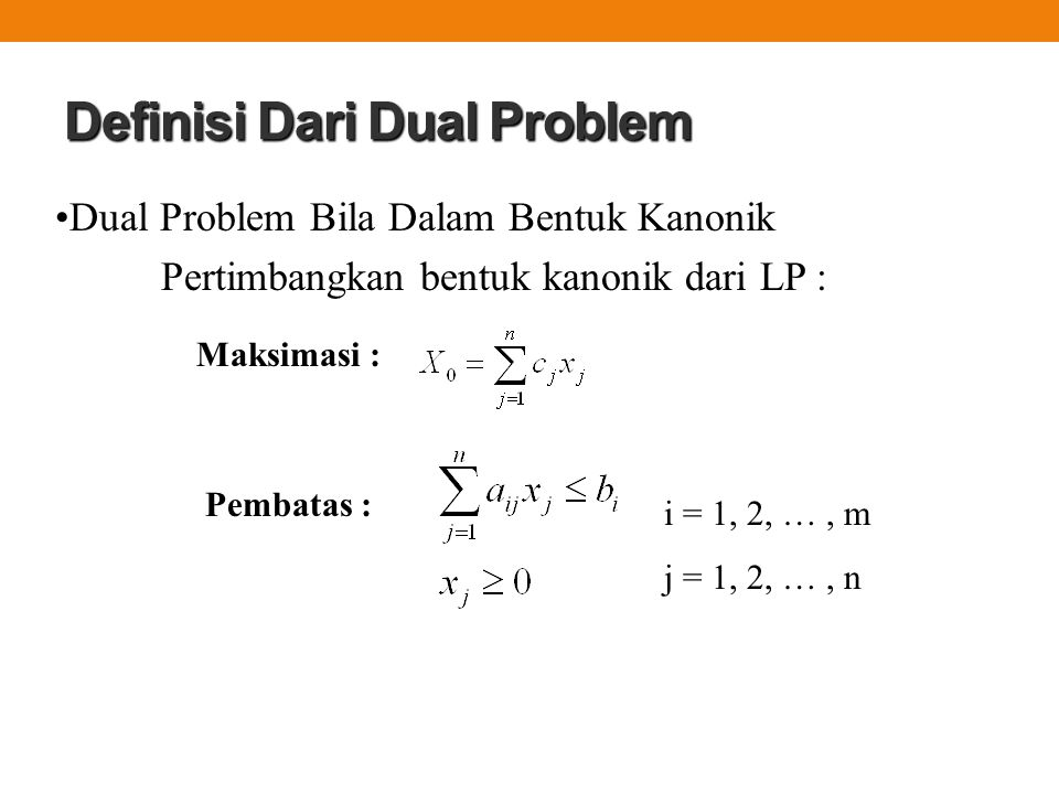 Definisi Dari Dual Problem Dual Problem Bila Dalam Bentuk Kanonik Pertimbangkan bentuk kanonik dari LP : Maksimasi : i = 1, 2, …, m j = 1, 2, …, n Pem
