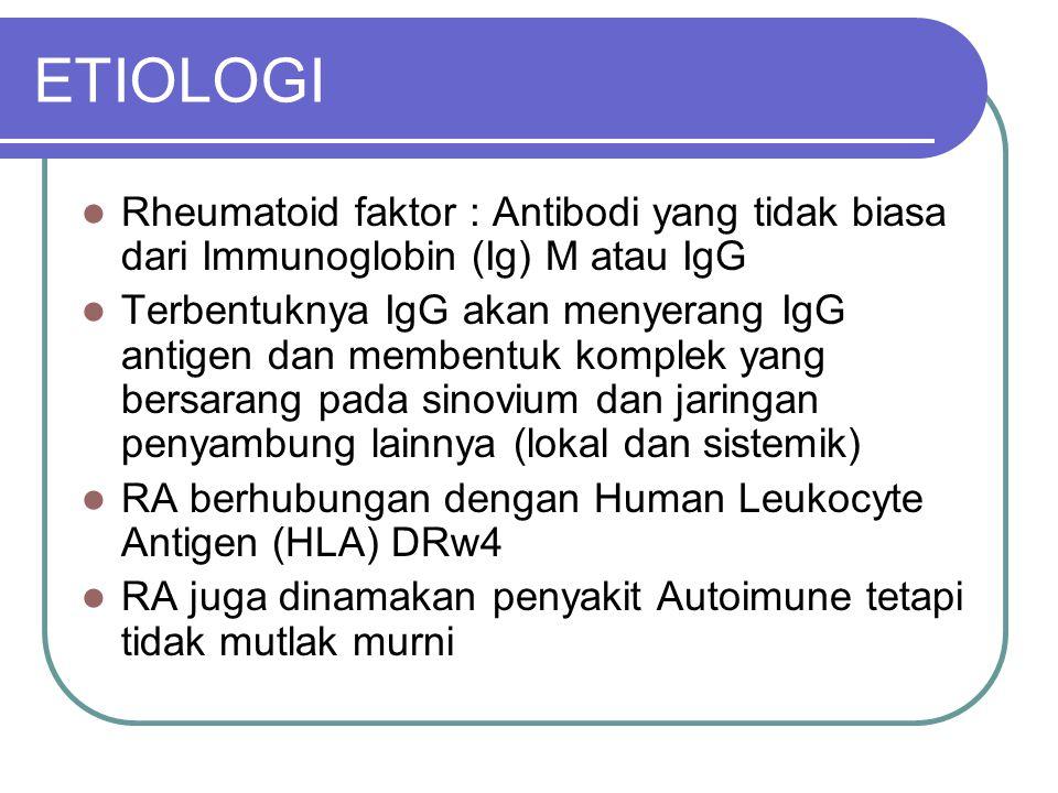ETIOLOGI Rheumatoid faktor : Antibodi yang tidak biasa dari Immunoglobin (Ig) M atau IgG Terbentuknya IgG akan menyerang IgG antigen dan membentuk kom
