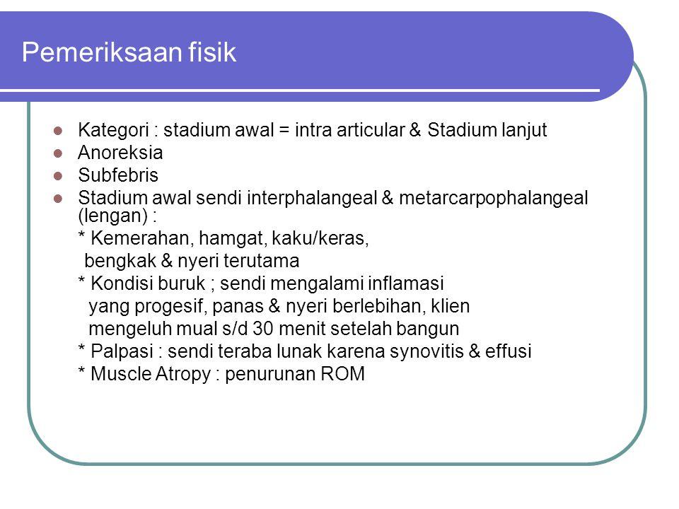 Pemeriksaan fisik Kategori : stadium awal = intra articular & Stadium lanjut Anoreksia Subfebris Stadium awal sendi interphalangeal & metarcarpophalan