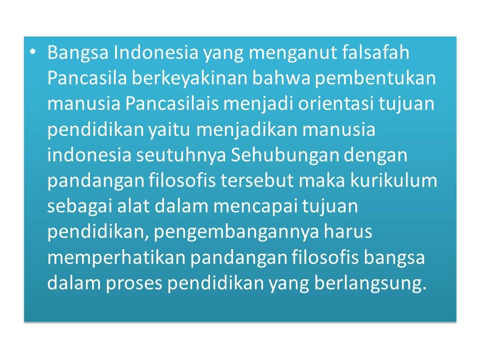 Bangsa Indonesia yang menganut falsafah Pancasila berkeyakinan bahwa pembentukan manusia Pancasilais menjadi orientasi tujuan pendidikan yaitu menjadi