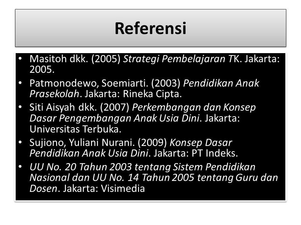 Referensi Masitoh dkk. (2005) Strategi Pembelajaran TK. Jakarta: 2005. Patmonodewo, Soemiarti. (2003) Pendidikan Anak Prasekolah. Jakarta: Rineka Cipt