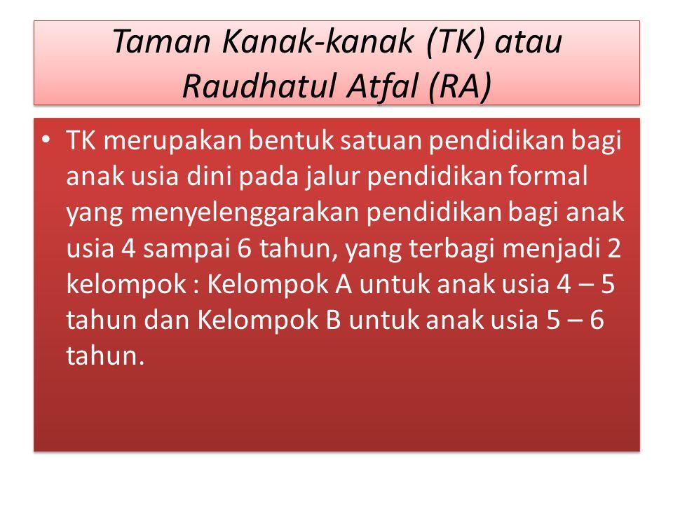 Taman Kanak-kanak (TK) atau Raudhatul Atfal (RA) TK merupakan bentuk satuan pendidikan bagi anak usia dini pada jalur pendidikan formal yang menyeleng