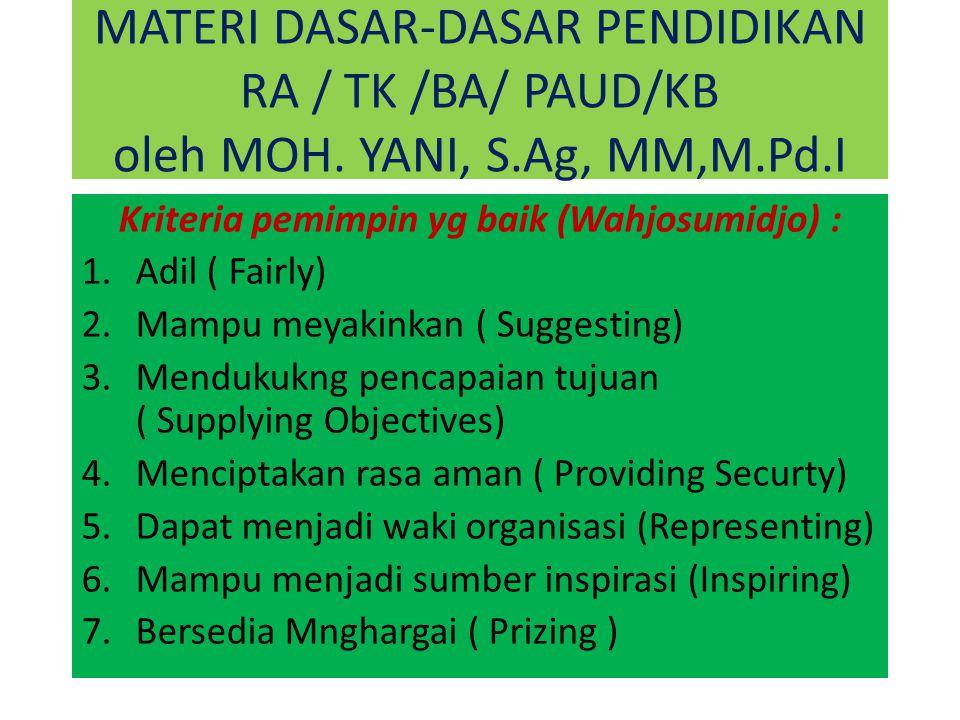 MATERI DASAR-DASAR PENDIDIKAN RA / TK /BA/ PAUD/KB oleh MOH. YANI, S.Ag, MM,M.Pd.I Kriteria pemimpin yg baik (Wahjosumidjo) : 1.Adil ( Fairly) 2.Mampu