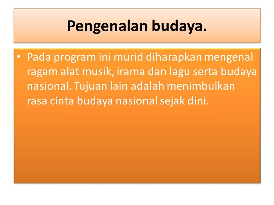 Pengenalan budaya. Pada program ini murid diharapkan mengenal ragam alat musik, irama dan lagu serta budaya nasional. Tujuan lain adalah menimbulkan r