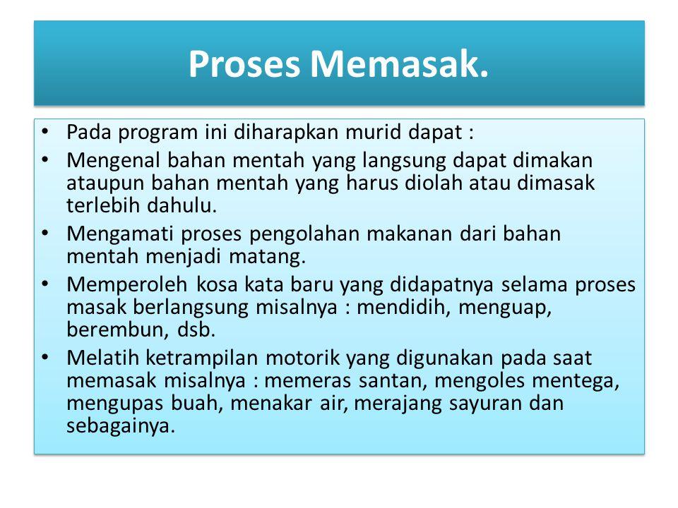 Proses Memasak. Pada program ini diharapkan murid dapat : Mengenal bahan mentah yang langsung dapat dimakan ataupun bahan mentah yang harus diolah ata