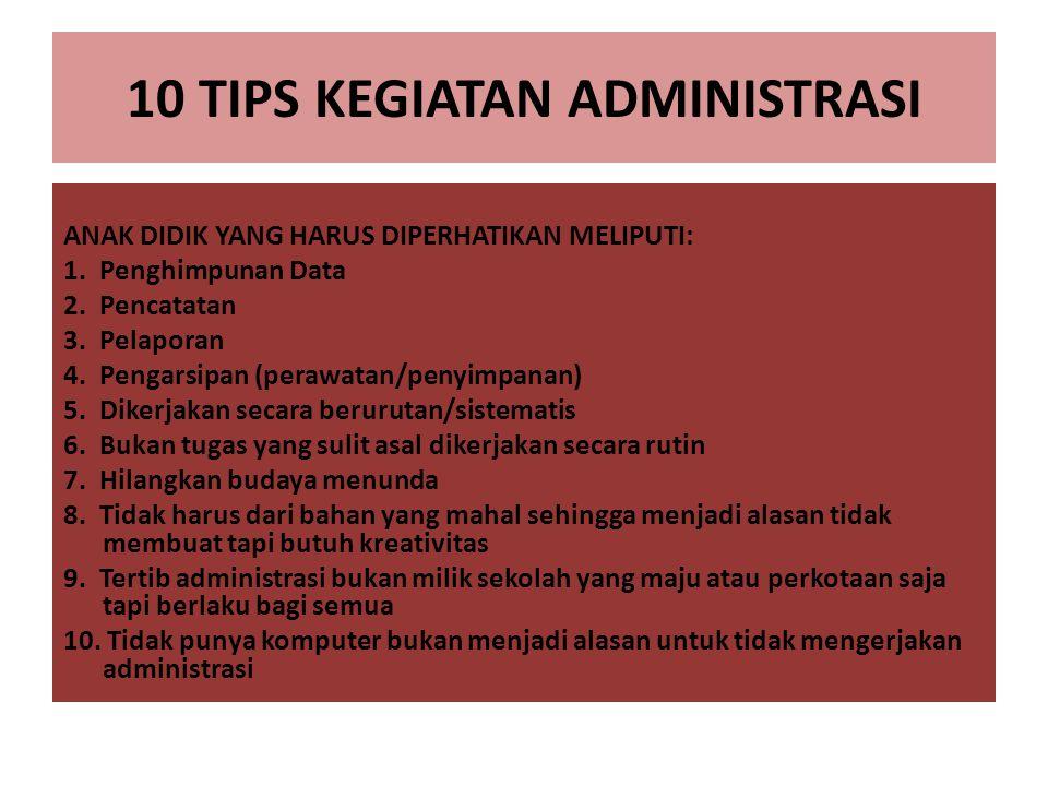 10 TIPS KEGIATAN ADMINISTRASI ANAK DIDIK YANG HARUS DIPERHATIKAN MELIPUTI: 1. Penghimpunan Data 2. Pencatatan 3. Pelaporan 4. Pengarsipan (perawatan/p
