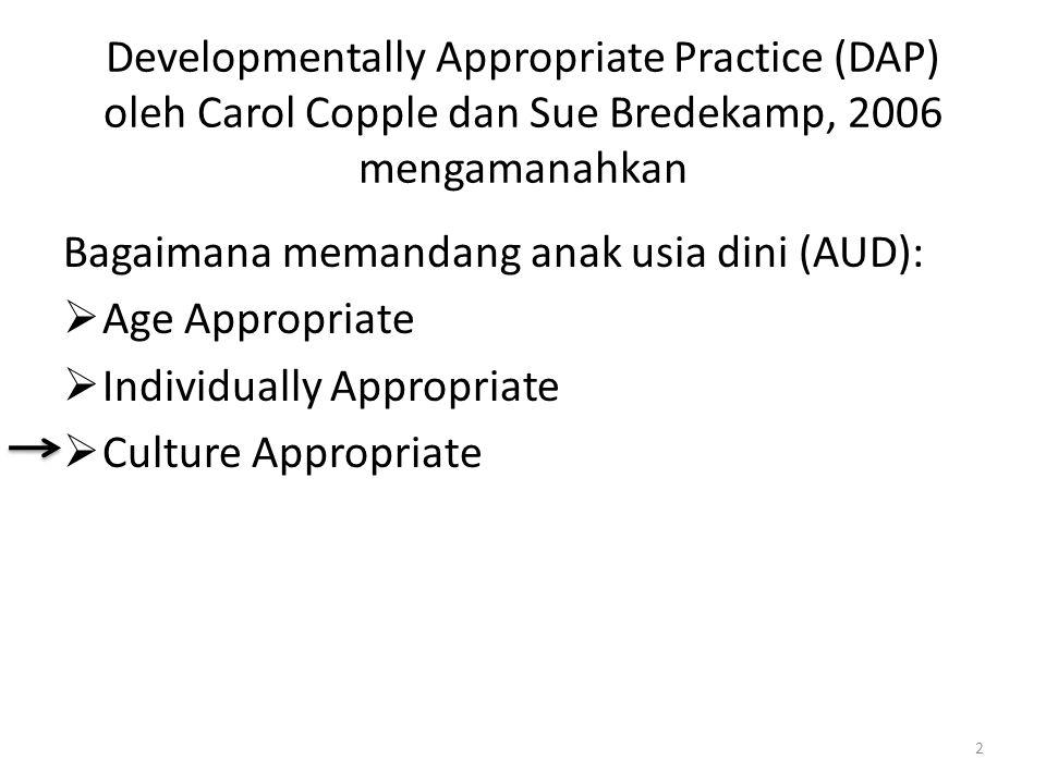 Developmentally Appropriate Practice (DAP) oleh Carol Copple dan Sue Bredekamp, 2006 mengamanahkan Bagaimana memandang anak usia dini (AUD):  Age App