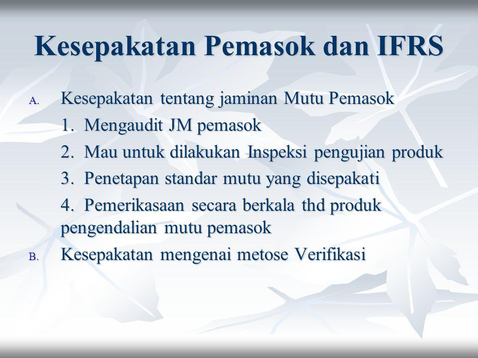 Kesepakatan Pemasok dan IFRS A. Kesepakatan tentang jaminan Mutu Pemasok 1. Mengaudit JM pemasok 2. Mau untuk dilakukan Inspeksi pengujian produk 3. P