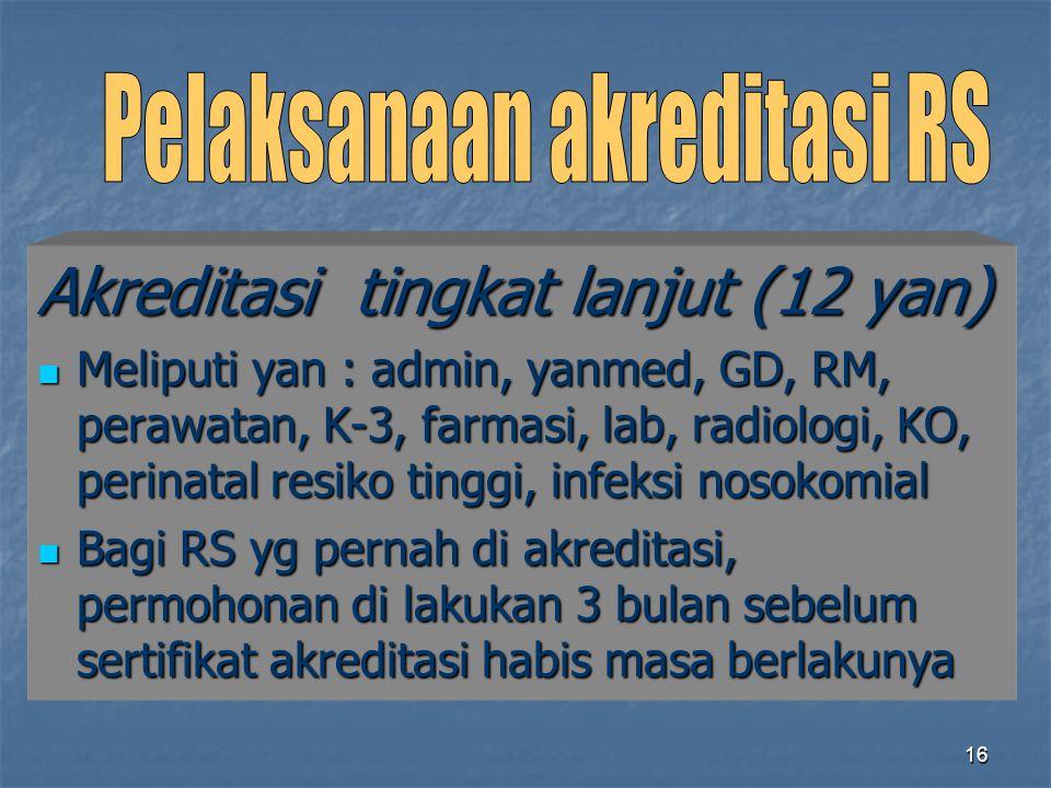 16 Akreditasi tingkat lanjut (12 yan) Meliputi yan : admin, yanmed, GD, RM, perawatan, K-3, farmasi, lab, radiologi, KO, perinatal resiko tinggi, infe