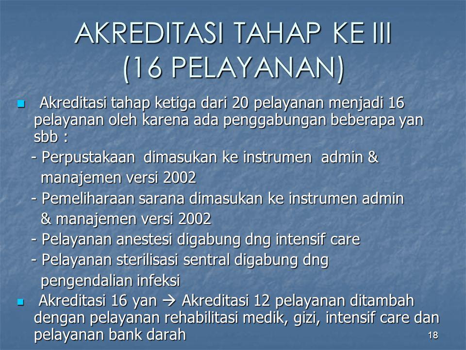 18 AKREDITASI TAHAP KE III (16 PELAYANAN) Akreditasi tahap ketiga dari 20 pelayanan menjadi 16 pelayanan oleh karena ada penggabungan beberapa yan sbb