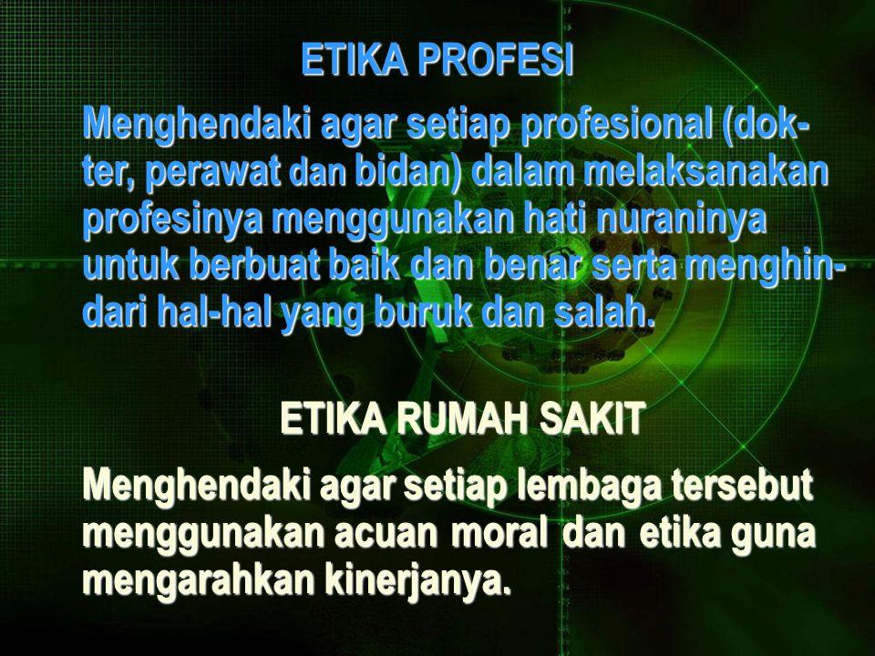 ETIKA PROFESI ETIKA PROFESI Menghendaki agar setiap profesional (dok- ter, perawat dan bidan) dalam melaksanakan profesinya menggunakan hati nuraninya untuk berbuat baik dan benar serta menghin- dari hal-hal yang buruk dan salah.