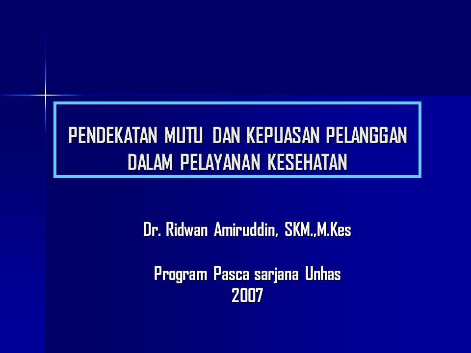 PENDEKATAN MUTU DAN KEPUASAN PELANGGAN DALAM PELAYANAN KESEHATAN Dr. Ridwan Amiruddin, SKM.,M.Kes Program Pasca sarjana Unhas 2007