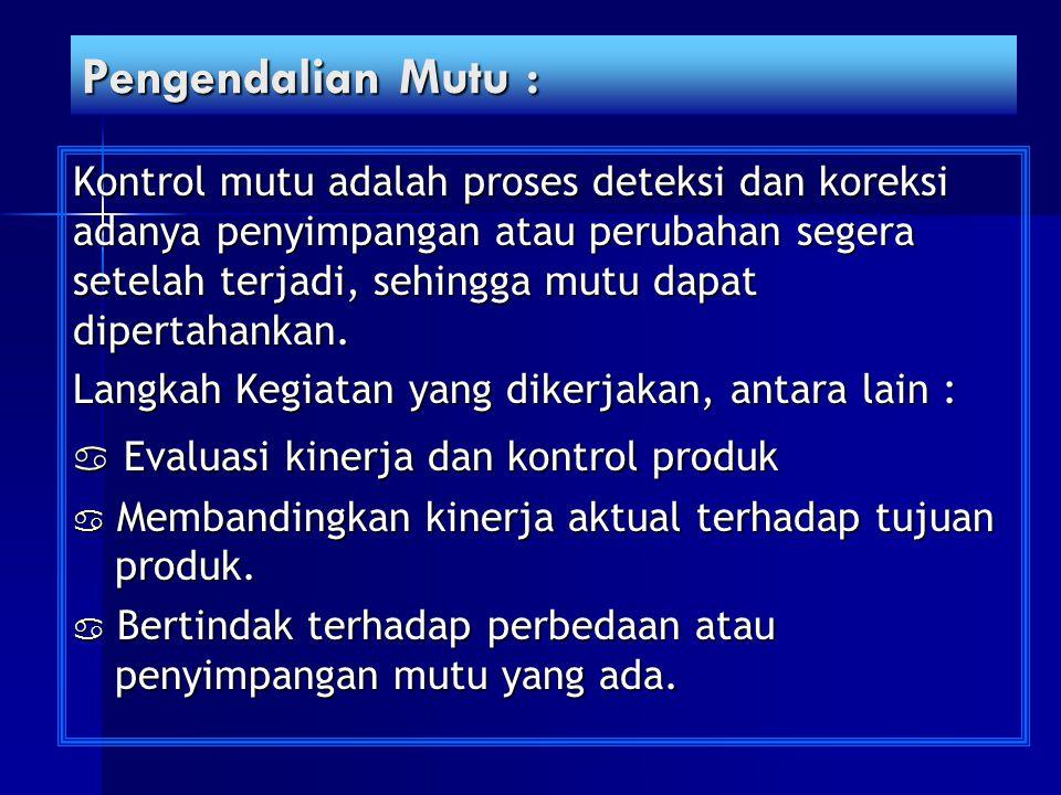 Pengendalian Mutu : Kontrol mutu adalah proses deteksi dan koreksi adanya penyimpangan atau perubahan segera setelah terjadi, sehingga mutu dapat dipe