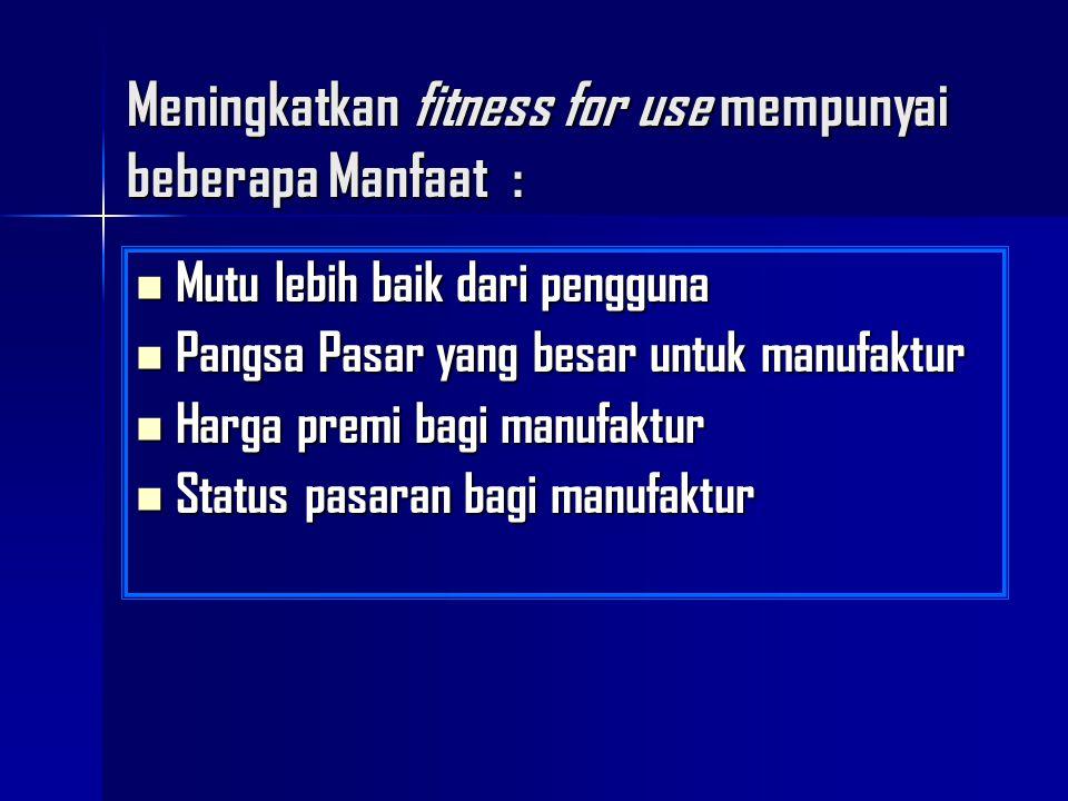 Meningkatkan fitness for use mempunyai beberapa Manfaat : Mutu lebih baik dari pengguna Mutu lebih baik dari pengguna Pangsa Pasar yang besar untuk ma