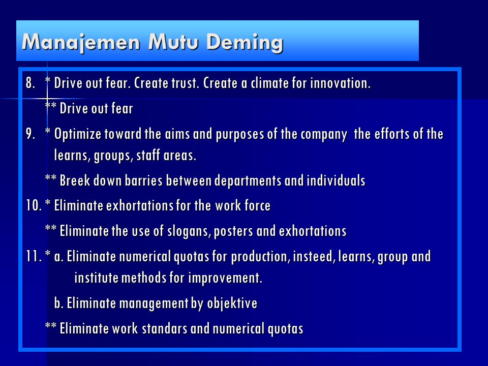 Manajemen Mutu Deming 8.*Drive out fear. Create trust. Create a climate for innovation. ** Drive out fear 9.*Optimize toward the aims and purposes of