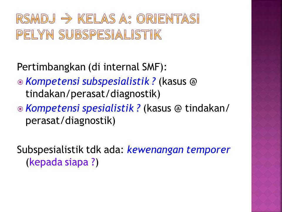 Pertimbangkan (di internal SMF):  Kompetensi subspesialistik ? (kasus @ tindakan/perasat/diagnostik)  Kompetensi spesialistik ? (kasus @ tindakan/ p