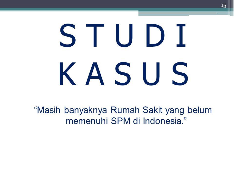 """S T U D I K A S U S """"Masih banyaknya Rumah Sakit yang belum memenuhi SPM di Indonesia."""" 15"""