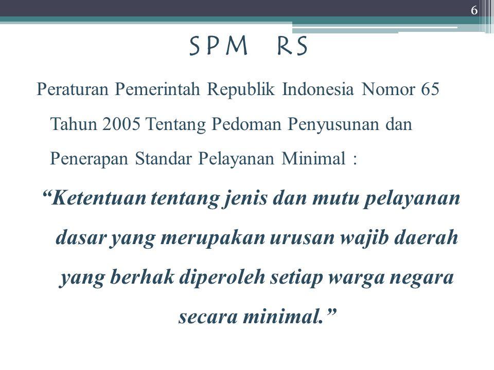 SPM RS Peraturan Pemerintah Republik Indonesia Nomor 65 Tahun 2005 Tentang Pedoman Penyusunan dan Penerapan Standar Pelayanan Minimal : Ketentuan tentang jenis dan mutu pelayanan dasar yang merupakan urusan wajib daerah yang berhak diperoleh setiap warga negara secara minimal. 6