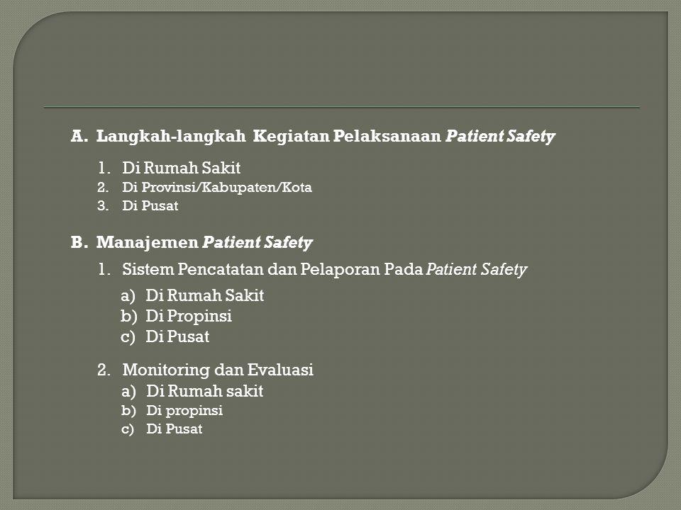 B.Manajemen Patient Safety 1.Sistem Pencatatan dan Pelaporan Pada Patient Safety a)Di Rumah Sakit b)Di Propinsi c)Di Pusat 2.Monitoring dan Evaluasi a)Di Rumah sakit b)Di propinsi c)Di Pusat A.Langkah-langkah Kegiatan Pelaksanaan Patient Safety 1.Di Rumah Sakit 2.Di Provinsi/Kabupaten/Kota 3.Di Pusat
