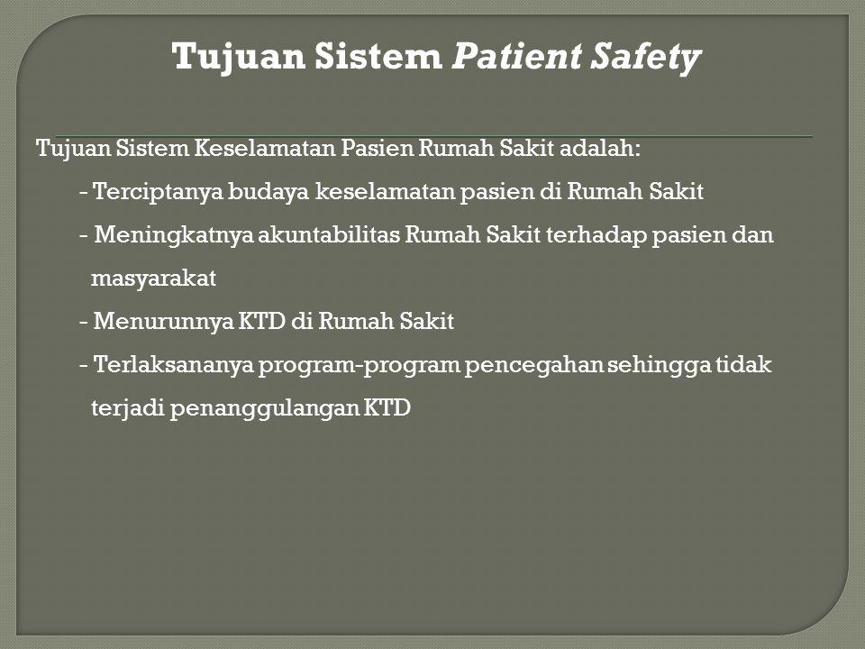 Tujuan Sistem Patient Safety Tujuan Sistem Keselamatan Pasien Rumah Sakit adalah: - Terciptanya budaya keselamatan pasien di Rumah Sakit - Meningkatnya akuntabilitas Rumah Sakit terhadap pasien dan masyarakat - Menurunnya KTD di Rumah Sakit - Terlaksananya program-program pencegahan sehingga tidak terjadi penanggulangan KTD