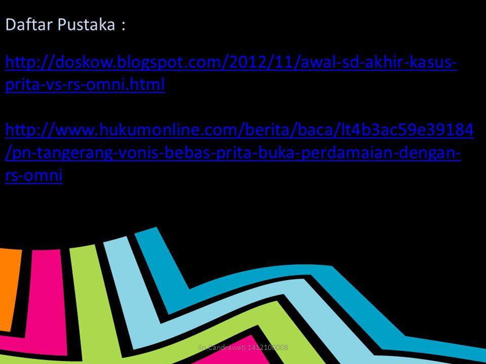 Daftar Pustaka : http://doskow.blogspot.com/2012/11/awal-sd-akhir-kasus- prita-vs-rs-omni.html http://www.hukumonline.com/berita/baca/lt4b3ac59e39184 /pn-tangerang-vonis-bebas-prita-buka-perdamaian-dengan- rs-omni Iin Candrawati 1412100008