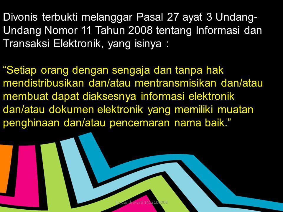 Divonis terbukti melanggar Pasal 27 ayat 3 Undang- Undang Nomor 11 Tahun 2008 tentang Informasi dan Transaksi Elektronik, yang isinya : Setiap orang dengan sengaja dan tanpa hak mendistribusikan dan/atau mentransmisikan dan/atau membuat dapat diaksesnya informasi elektronik dan/atau dokumen elektronik yang memiliki muatan penghinaan dan/atau pencemaran nama baik. Iin Candrawati 1412100008