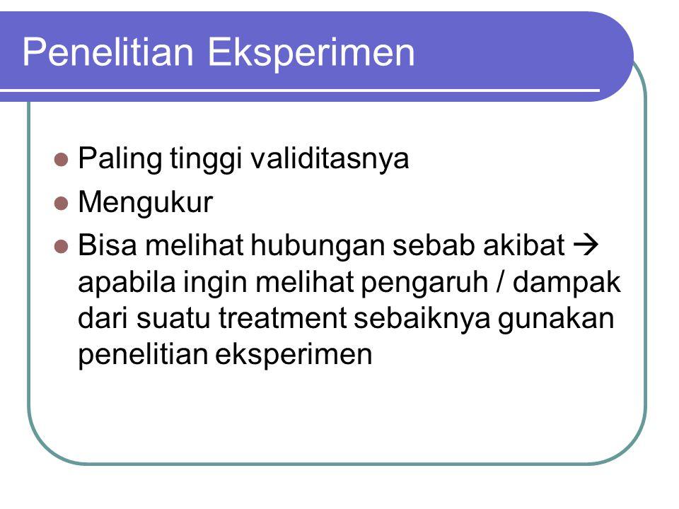 Penelitian Eksperimen Paling tinggi validitasnya Mengukur Bisa melihat hubungan sebab akibat  apabila ingin melihat pengaruh / dampak dari suatu treatment sebaiknya gunakan penelitian eksperimen